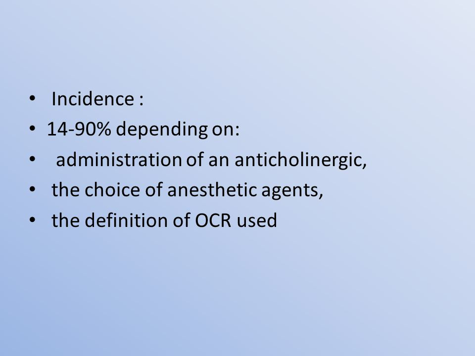 Incidence : 14-90% depending on: administration of an anticholinergic, the choice of anesthetic agents, the definition of OCR used