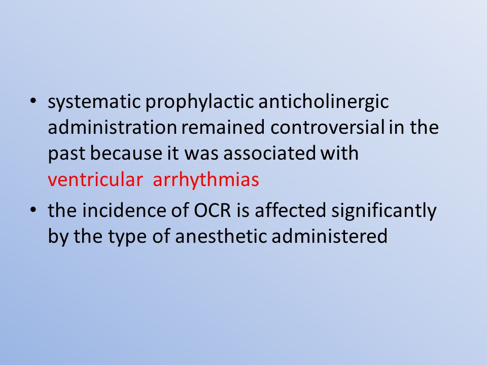 systematic prophylactic anticholinergic administration remained controversial in the past because it was associated with ventricular arrhythmias the incidence of OCR is affected significantly by the type of anesthetic administered