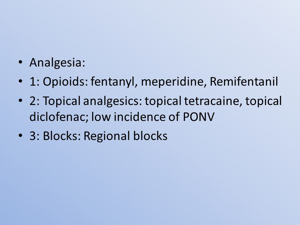 Analgesia: 1: Opioids: fentanyl, meperidine, Remifentanil 2: Topical analgesics: topical tetracaine, topical diclofenac; low incidence of PONV 3: Blocks: Regional blocks
