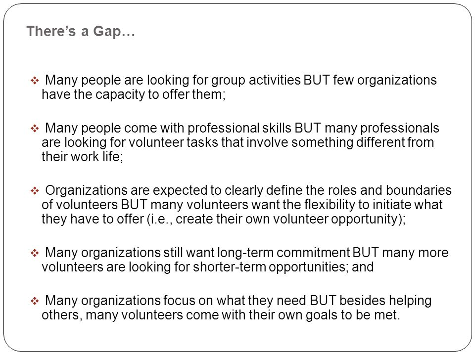 Theres a Gap… Many people are looking for group activities BUT few organizations have the capacity to offer them; Many people come with professional skills BUT many professionals are looking for volunteer tasks that involve something different from their work life; Organizations are expected to clearly define the roles and boundaries of volunteers BUT many volunteers want the flexibility to initiate what they have to offer (i.e., create their own volunteer opportunity); Many organizations still want long-term commitment BUT many more volunteers are looking for shorter-term opportunities; and Many organizations focus on what they need BUT besides helping others, many volunteers come with their own goals to be met.