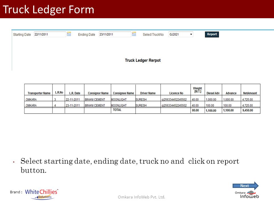 Brand : Truck Ledger Form Select starting date, ending date, truck no and click on report button.