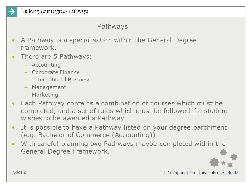 Building Your Degree - Pathways Slide 2 Life Impact | The University of Adelaide Pathways A Pathway is a specialisation within the General Degree framework.