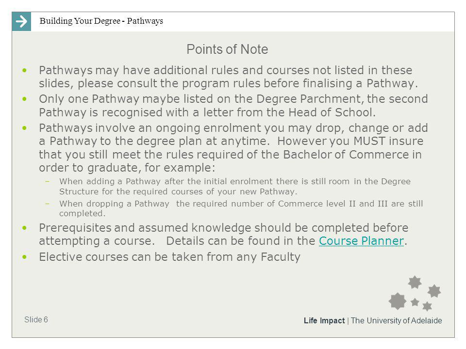 Building Your Degree - Pathways Slide 6 Life Impact | The University of Adelaide Points of Note Pathways may have additional rules and courses not listed in these slides, please consult the program rules before finalising a Pathway.