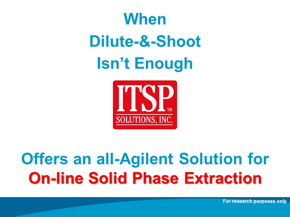 When Dilute-&-Shoot Isnt Enough Offers an all-Agilent Solution for On-line Solid Phase Extraction For research purposes only