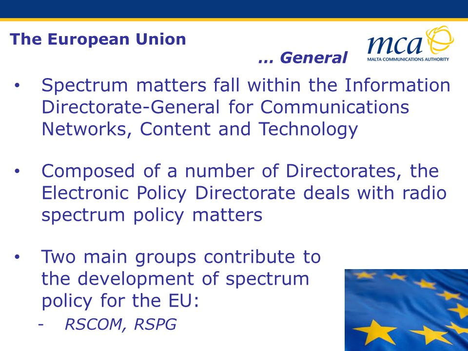Spectrum matters fall within the Information Directorate-General for Communications Networks, Content and Technology Composed of a number of Directorates, the Electronic Policy Directorate deals with radio spectrum policy matters Two main groups contribute to the development of spectrum policy for the EU: ­RSCOM, RSPG The European Union … General