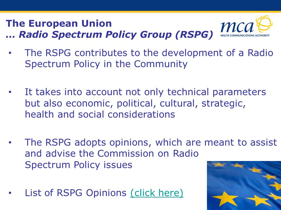 The RSPG contributes to the development of a Radio Spectrum Policy in the Community It takes into account not only technical parameters but also economic, political, cultural, strategic, health and social considerations The RSPG adopts opinions, which are meant to assist and advise the Commission on Radio Spectrum Policy issues List of RSPG Opinions (click here)(click here) The European Union … Radio Spectrum Policy Group (RSPG)