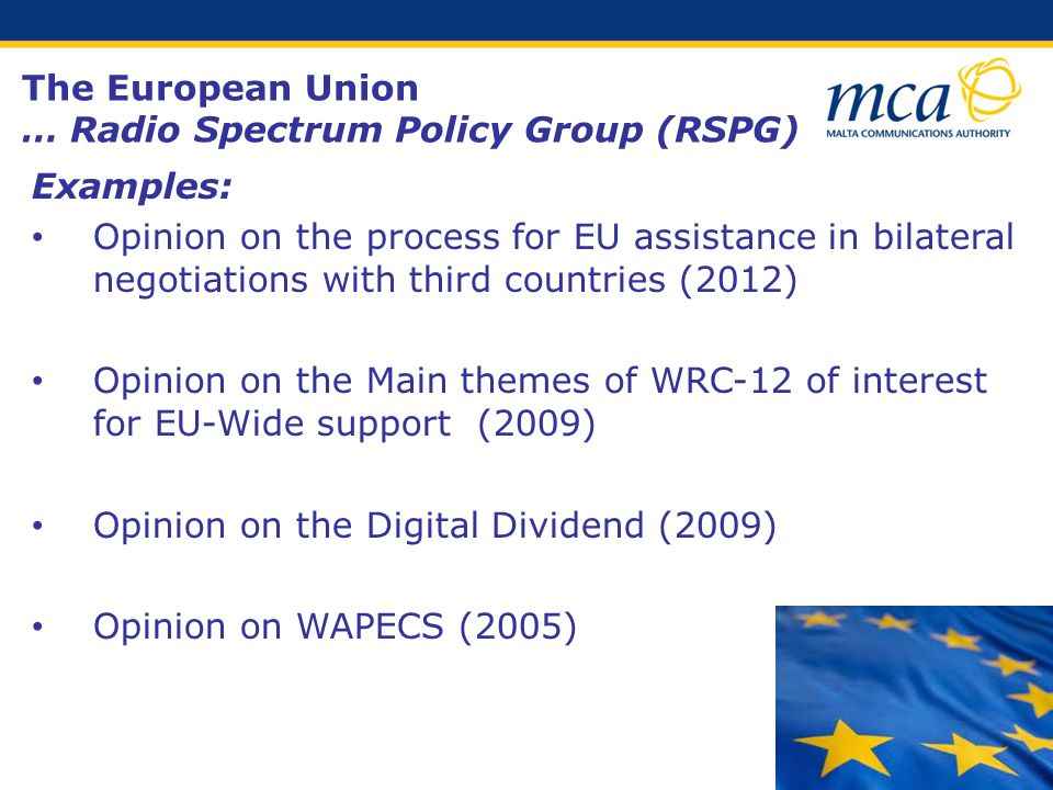 Examples: Opinion on the process for EU assistance in bilateral negotiations with third countries (2012) Opinion on the Main themes of WRC-12 of interest for EU-Wide support (2009) Opinion on the Digital Dividend (2009) Opinion on WAPECS (2005) The European Union … Radio Spectrum Policy Group (RSPG)