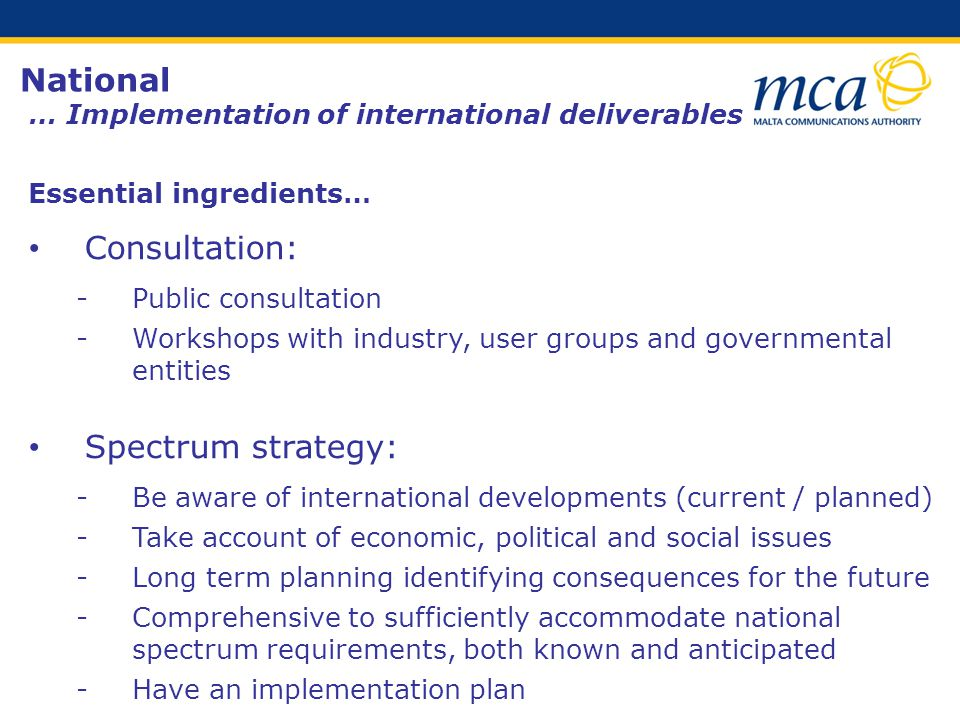 National … Implementation of international deliverables Essential ingredients… Consultation: ­Public consultation ­Workshops with industry, user groups and governmental entities Spectrum strategy: ­Be aware of international developments (current / planned) ­Take account of economic, political and social issues ­Long term planning identifying consequences for the future ­Comprehensive to sufficiently accommodate national spectrum requirements, both known and anticipated ­Have an implementation plan