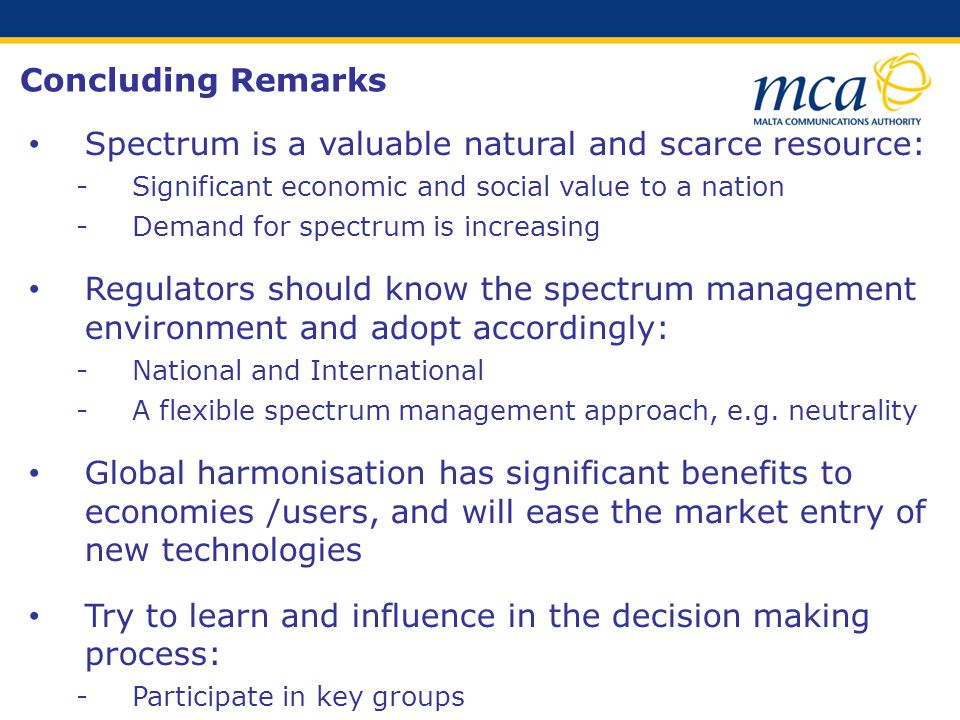 Concluding Remarks Spectrum is a valuable natural and scarce resource: Significant economic and social value to a nation Demand for spectrum is increasing Regulators should know the spectrum management environment and adopt accordingly: National and International A flexible spectrum management approach, e.g.
