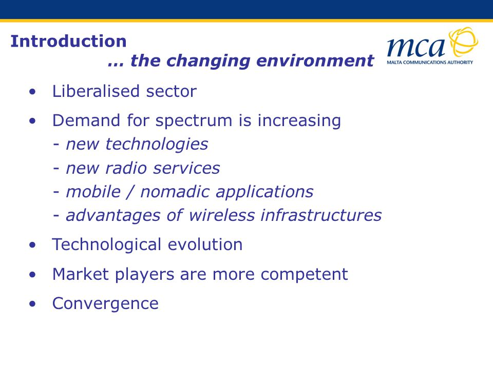 Liberalised sector Demand for spectrum is increasing - new technologies - new radio services - mobile / nomadic applications - advantages of wireless infrastructures Technological evolution Market players are more competent Convergence Introduction … the changing environment