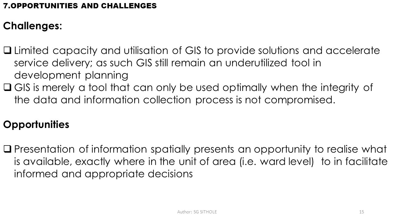 Author: SG SITHOLE15 7.OPPORTUNITIES AND CHALLENGES Challenges: Limited capacity and utilisation of GIS to provide solutions and accelerate service de