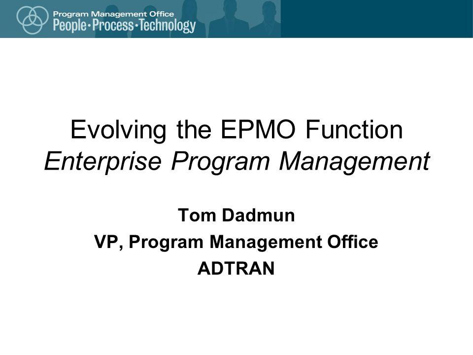 Evolving the EPMO Function Enterprise Program Management Tom Dadmun VP, Program Management Office ADTRAN