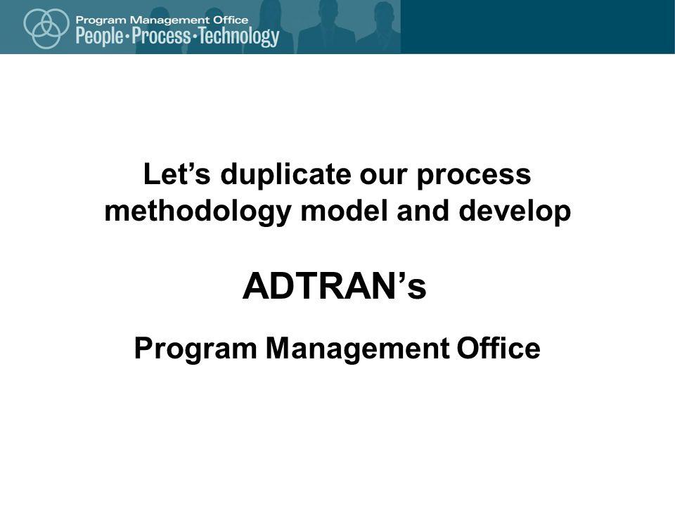 Program Management Office Lets duplicate our process methodology model and develop ADTRANs
