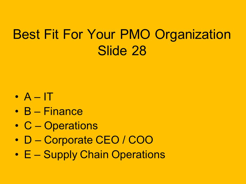 Best Fit For Your PMO Organization Slide 28 A – IT B – Finance C – Operations D – Corporate CEO / COO E – Supply Chain Operations