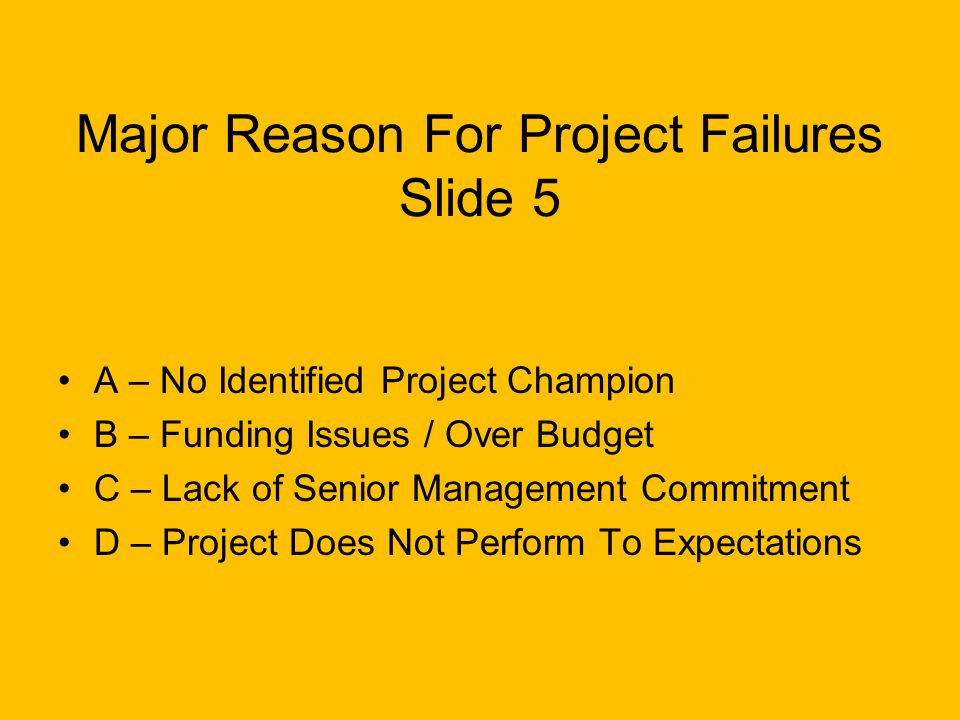 Major Reason For Project Failures Slide 5 A – No Identified Project Champion B – Funding Issues / Over Budget C – Lack of Senior Management Commitment D – Project Does Not Perform To Expectations