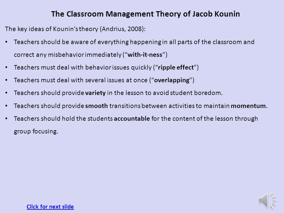 The Classroom Management Theory of Jacob Kounin About Jacob Kounin (Kounin J., 1970 ): Jacob Kounin began as an educational psychologist at Wayne Stat