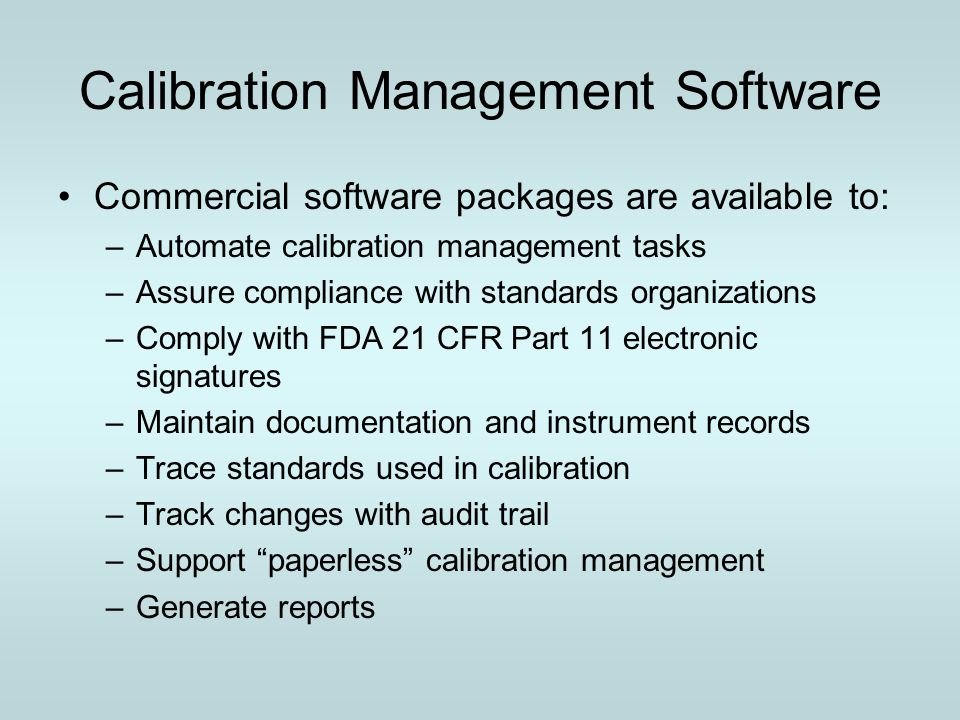 Calibration Management Software Commercial software packages are available to: –Automate calibration management tasks –Assure compliance with standard