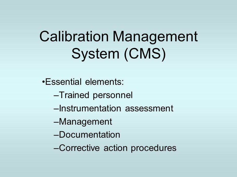 Features of a CMS Identifies instruments that can be calibrated Determines calibration requirements for instruments Establishes calibration procedures Develops corrective action procedures Documents calibration results and activities Supports audit trails for calibration system