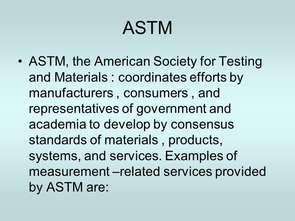 ASTM ASTM, the American Society for Testing and Materials : coordinates efforts by manufacturers, consumers, and representatives of government and aca