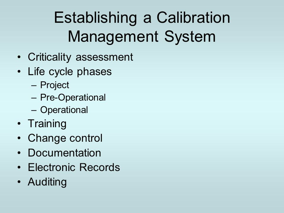 Criticality assessment Process owners, Engineering, and Quality Assurance establish for all instruments involved with the process and their respective criticality –Identification, range, accuracy, history, capabilities –Criticality and calibration rationale –Categorization (product critical, process critical, safety critical, non critical) –Schedule for calibration service