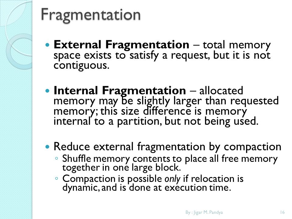 16By : Jigar M. PandyaFragmentation External Fragmentation – total memory space exists to satisfy a request, but it is not contiguous. Internal Fragme