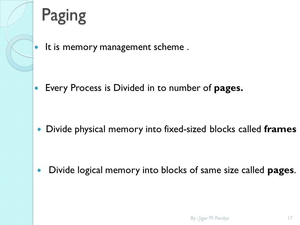 17By : Jigar M. PandyaPaging It is memory management scheme. Every Process is Divided in to number of pages. Divide physical memory into fixed-sized b
