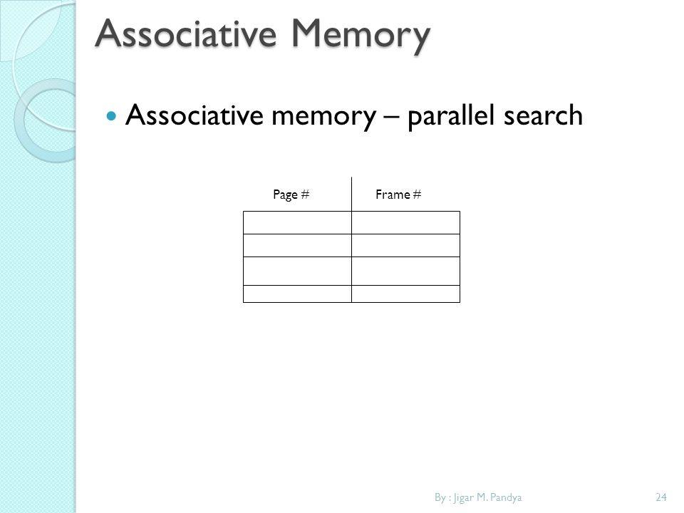 24By : Jigar M. Pandya Associative Memory Associative memory – parallel search Page #Frame #