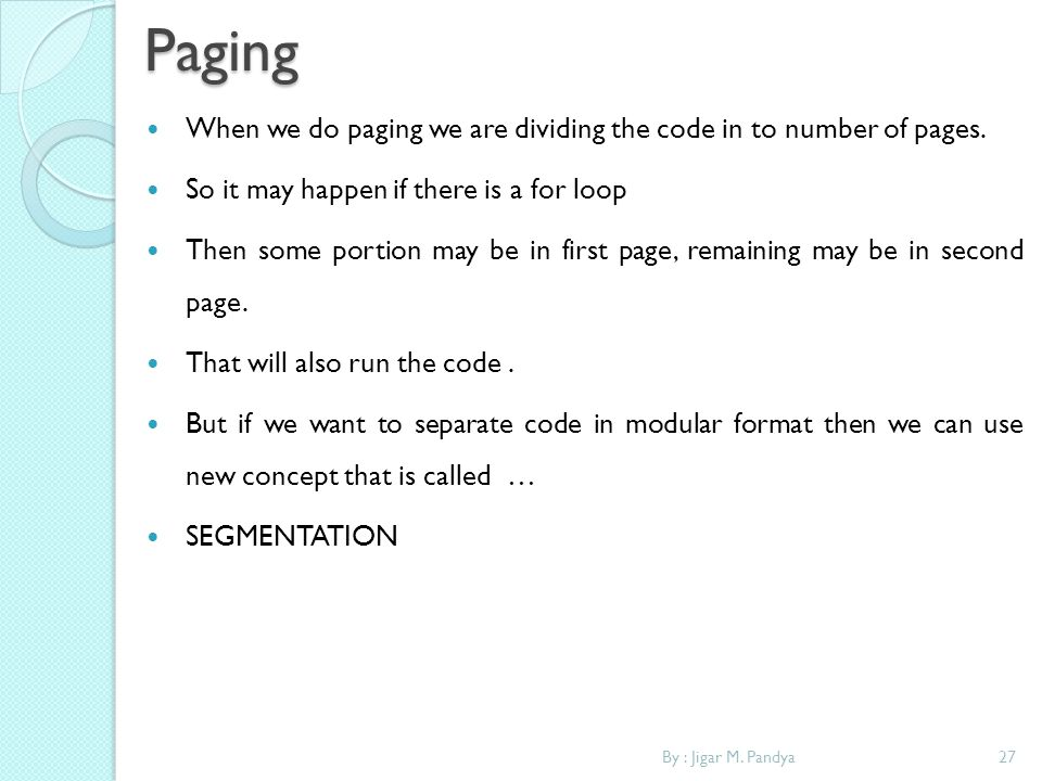 27By : Jigar M. PandyaPaging When we do paging we are dividing the code in to number of pages. So it may happen if there is a for loop Then some porti