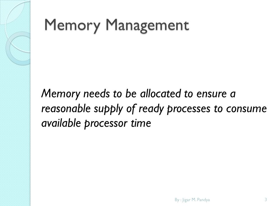 3By : Jigar M. Pandya Memory Management Memory needs to be allocated to ensure a reasonable supply of ready processes to consume available processor t