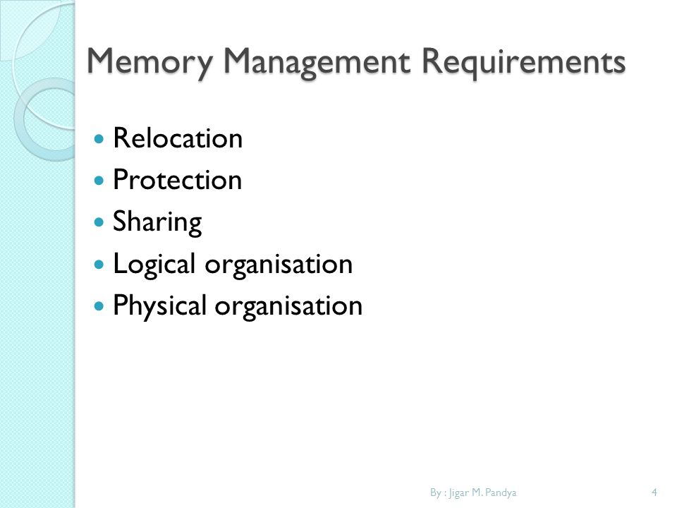 4By : Jigar M. Pandya Memory Management Requirements Relocation Protection Sharing Logical organisation Physical organisation