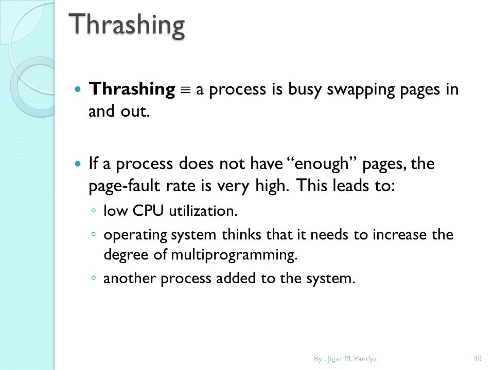 By : Jigar M. Pandya40Thrashing Thrashing a process is busy swapping pages in and out. If a process does not have enough pages, the page-fault rate is