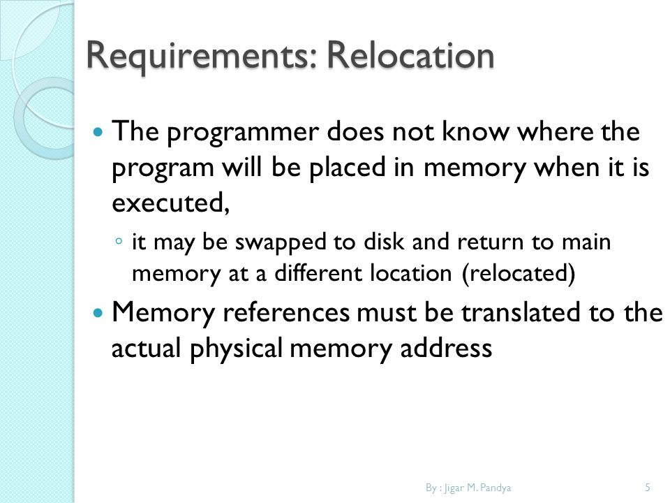 5By : Jigar M. Pandya Requirements: Relocation The programmer does not know where the program will be placed in memory when it is executed, it may be