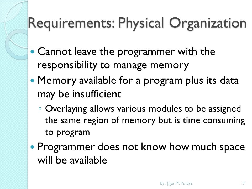 9By : Jigar M. Pandya Requirements: Physical Organization Cannot leave the programmer with the responsibility to manage memory Memory available for a