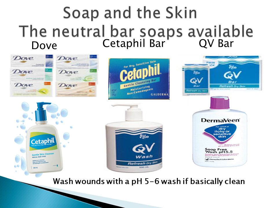 Dove QV Bar Wash wounds with a pH 5-6 wash if basically clean Cetaphil Bar