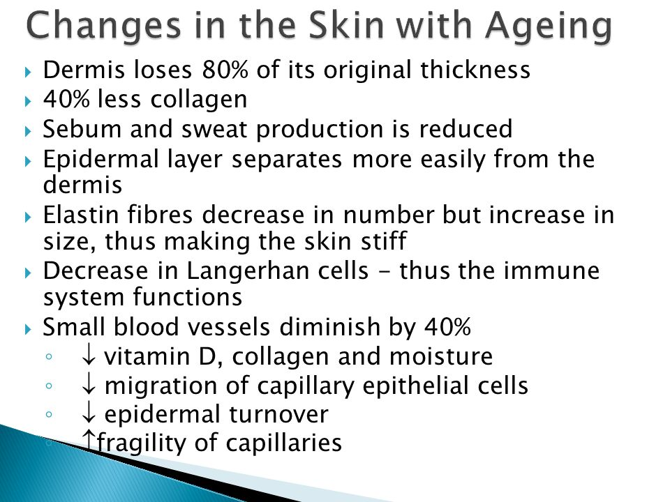 Dermis loses 80% of its original thickness 40% less collagen Sebum and sweat production is reduced Epidermal layer separates more easily from the derm