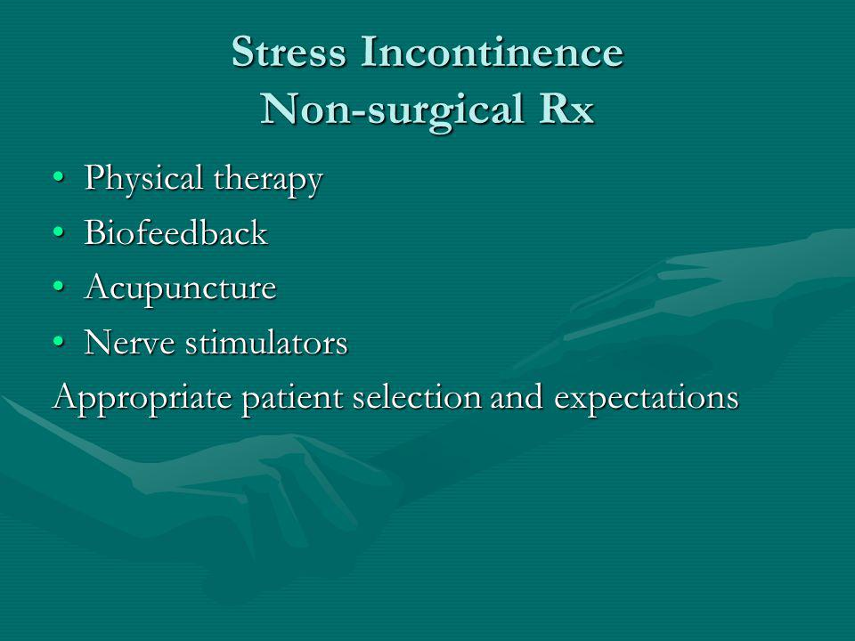 Stress Incontinence Non-surgical Rx Physical therapyPhysical therapy BiofeedbackBiofeedback AcupunctureAcupuncture Nerve stimulatorsNerve stimulators Appropriate patient selection and expectations