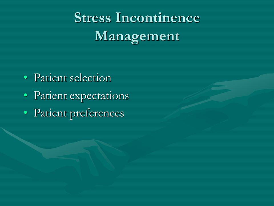 Stress Incontinence Management Patient selectionPatient selection Patient expectationsPatient expectations Patient preferencesPatient preferences