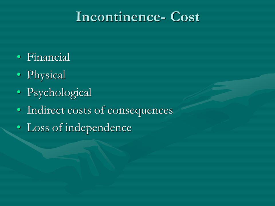 Incontinence- Cost FinancialFinancial PhysicalPhysical PsychologicalPsychological Indirect costs of consequencesIndirect costs of consequences Loss of