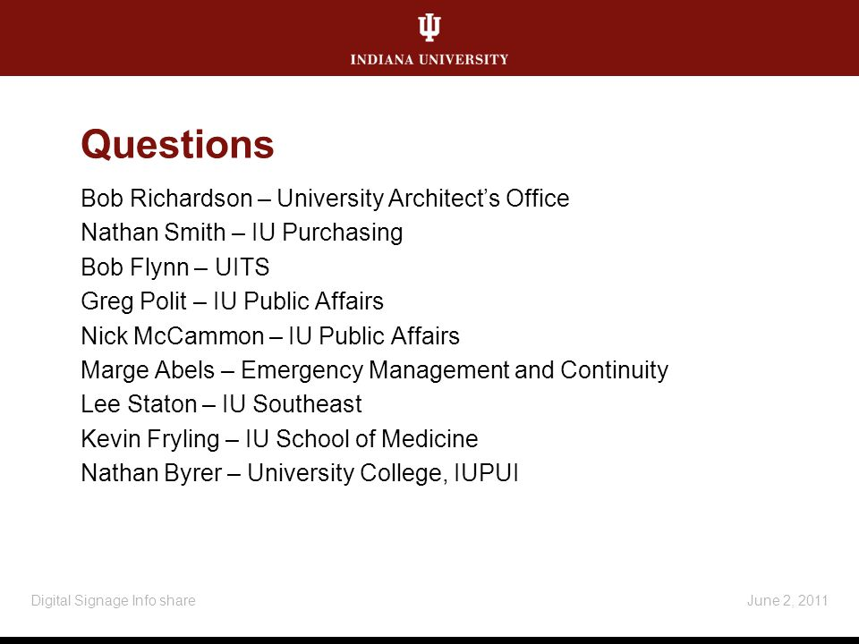 Questions Bob Richardson – University Architects Office Nathan Smith – IU Purchasing Bob Flynn – UITS Greg Polit – IU Public Affairs Nick McCammon – IU Public Affairs Marge Abels – Emergency Management and Continuity Lee Staton – IU Southeast Kevin Fryling – IU School of Medicine Nathan Byrer – University College, IUPUI June 2, 2011Digital Signage Info share