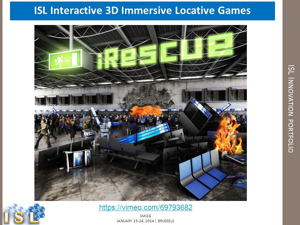 SMI2G JANUARY 23-24, 2014 | BRUSSELS ISL Interactive 3D Immersive Locative Games ISL I NNOVATION PORTFOLIO https://vimeo.com/69793682