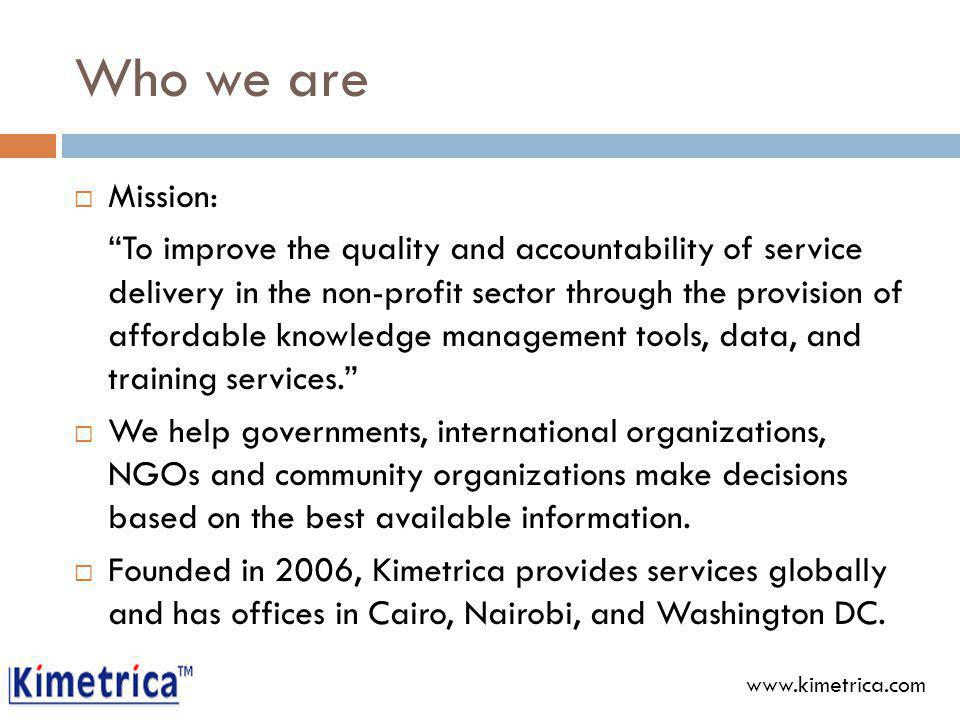 Who we are Mission: To improve the quality and accountability of service delivery in the non-profit sector through the provision of affordable knowledge management tools, data, and training services.
