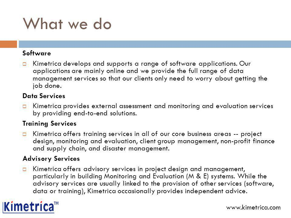 What we do Software Kimetrica develops and supports a range of software applications.