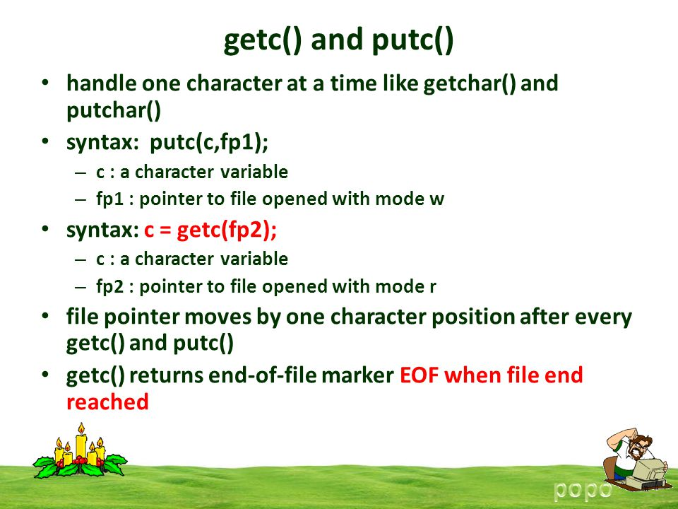 getc() and putc() handle one character at a time like getchar() and putchar() syntax: putc(c,fp1); – c : a character variable – fp1 : pointer to file opened with mode w syntax: c = getc(fp2); – c : a character variable – fp2 : pointer to file opened with mode r file pointer moves by one character position after every getc() and putc() getc() returns end-of-file marker EOF when file end reached