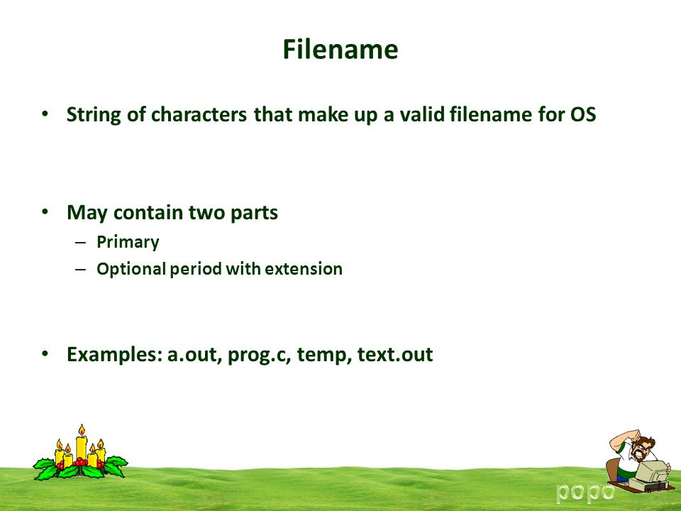 Filename String of characters that make up a valid filename for OS May contain two parts – Primary – Optional period with extension Examples: a.out, prog.c, temp, text.out