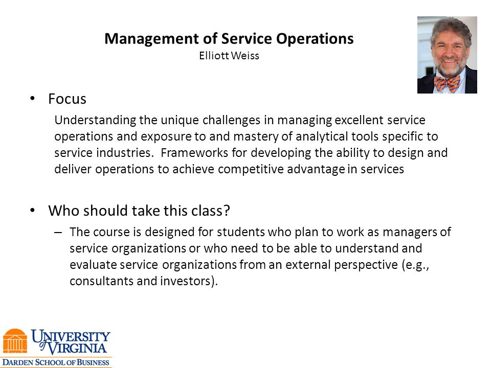 Management of Service Operations Elliott Weiss Focus Understanding the unique challenges in managing excellent service operations and exposure to and mastery of analytical tools specific to service industries.