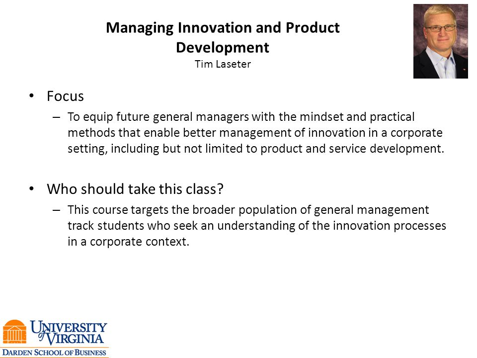 Managing Innovation and Product Development Tim Laseter Focus – To equip future general managers with the mindset and practical methods that enable better management of innovation in a corporate setting, including but not limited to product and service development.