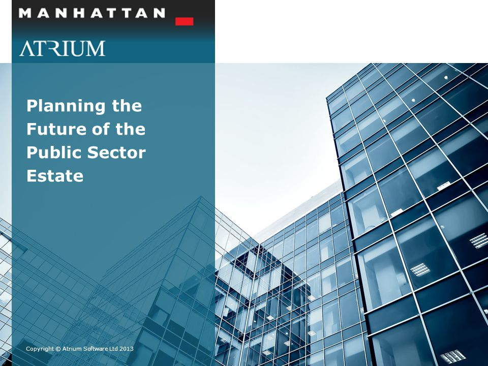 Planning the Future of the Public Sector Estate Copyright © Atrium Software Ltd 2013