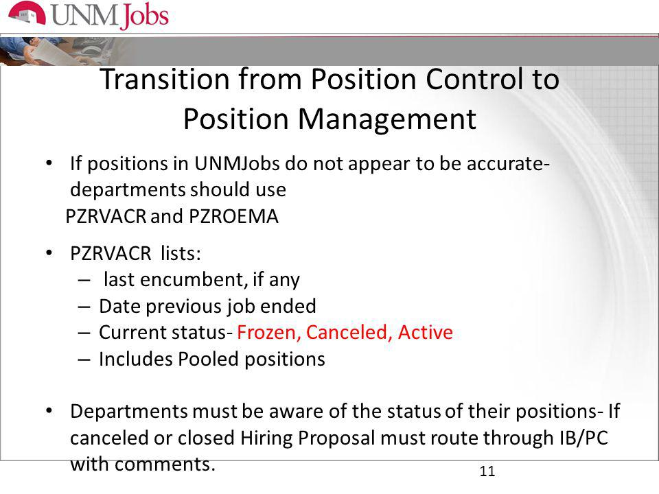 Transition from Position Control to Position Management 11 If positions in UNMJobs do not appear to be accurate- departments should use PZRVACR and PZROEMA PZRVACR lists: – last encumbent, if any – Date previous job ended – Current status- Frozen, Canceled, Active – Includes Pooled positions Departments must be aware of the status of their positions- If canceled or closed Hiring Proposal must route through IB/PC with comments.
