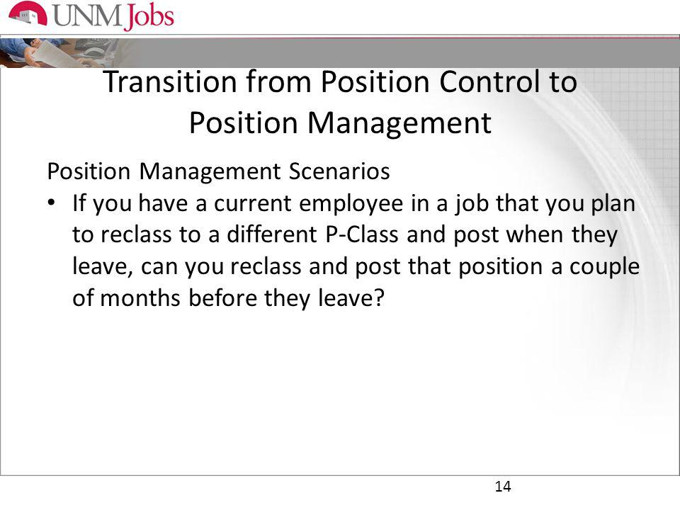 Transition from Position Control to Position Management 14 Position Management Scenarios If you have a current employee in a job that you plan to reclass to a different P-Class and post when they leave, can you reclass and post that position a couple of months before they leave