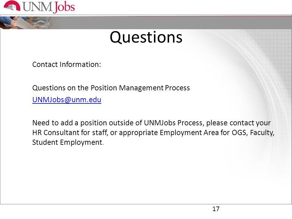 Questions Contact Information: Questions on the Position Management Process Need to add a position outside of UNMJobs Process, please contact your HR Consultant for staff, or appropriate Employment Area for OGS, Faculty, Student Employment.